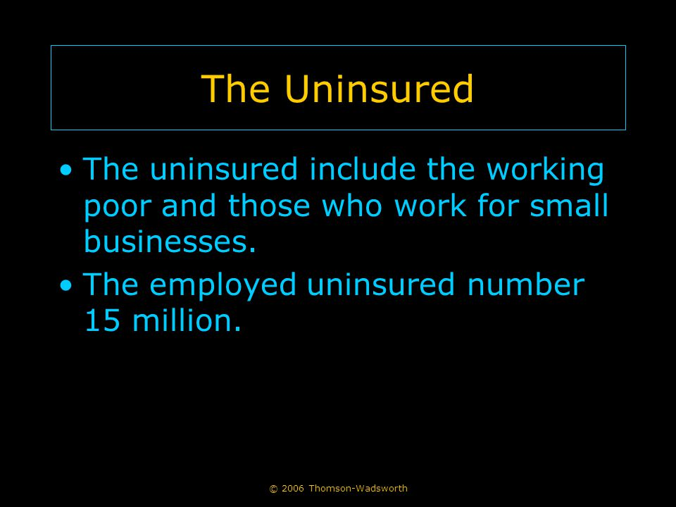 © 2006 Thomson-Wadsworth The Uninsured The uninsured include the working poor and those who work for small businesses.
