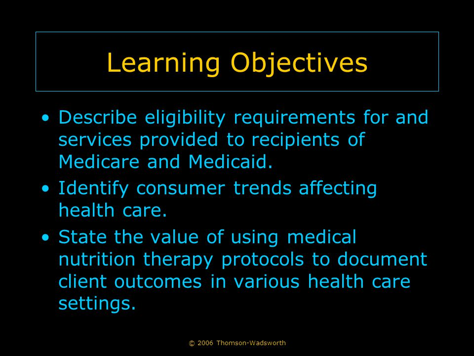 © 2006 Thomson-Wadsworth Learning Objectives Describe eligibility requirements for and services provided to recipients of Medicare and Medicaid. Ident