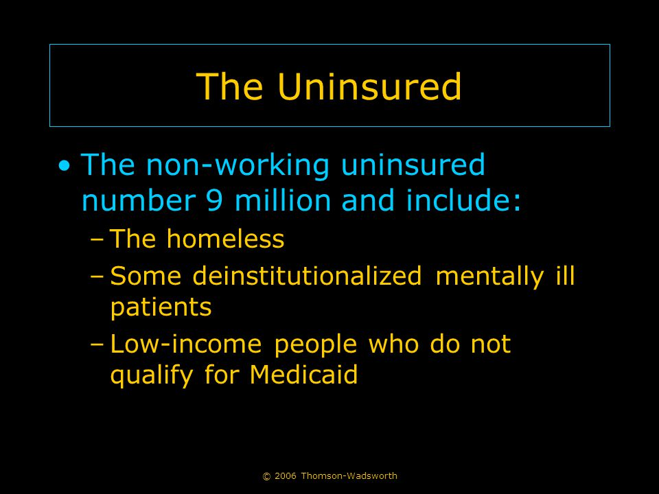 © 2006 Thomson-Wadsworth The Uninsured The non-working uninsured number 9 million and include: –The homeless –Some deinstitutionalized mentally ill pa