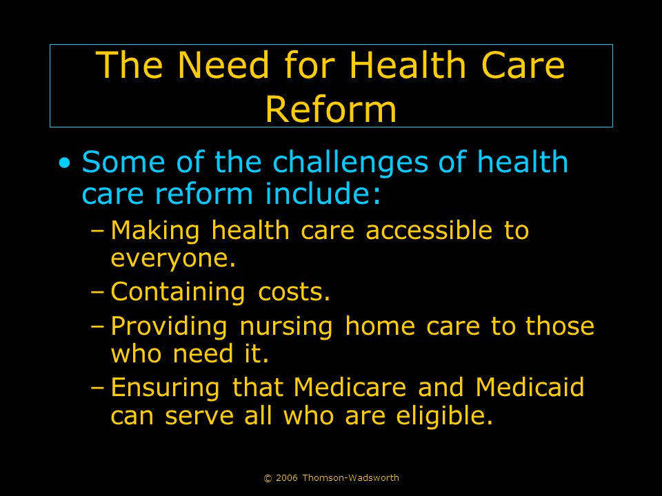 © 2006 Thomson-Wadsworth The Need for Health Care Reform Some of the challenges of health care reform include: –Making health care accessible to every