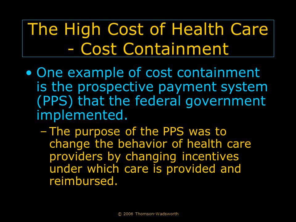 © 2006 Thomson-Wadsworth The High Cost of Health Care - Cost Containment One example of cost containment is the prospective payment system (PPS) that