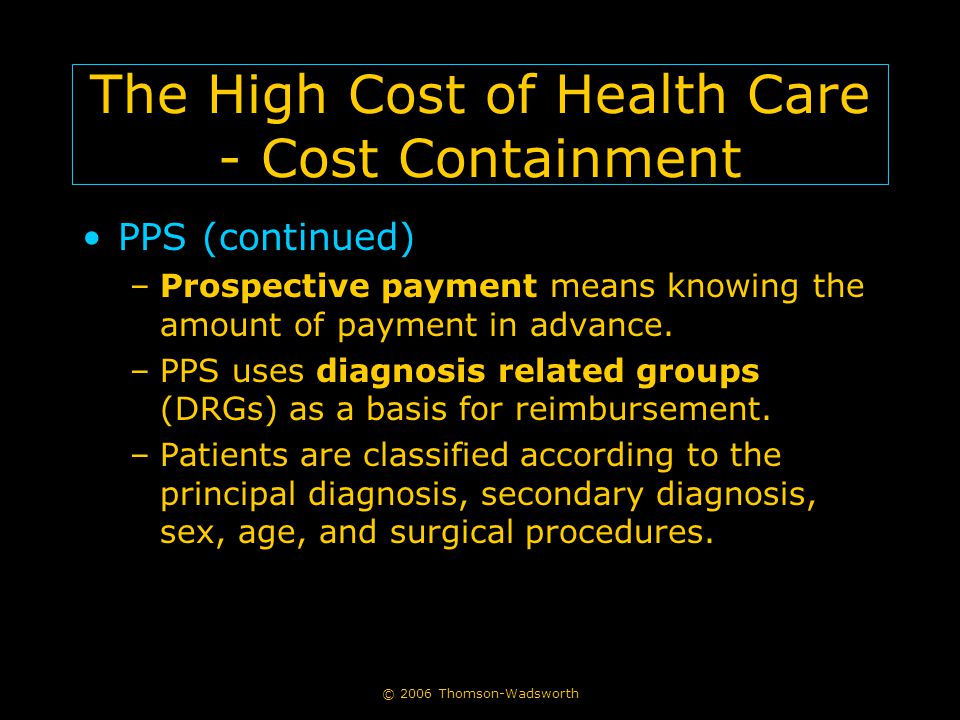 © 2006 Thomson-Wadsworth The High Cost of Health Care - Cost Containment PPS (continued) –Prospective payment means knowing the amount of payment in advance.
