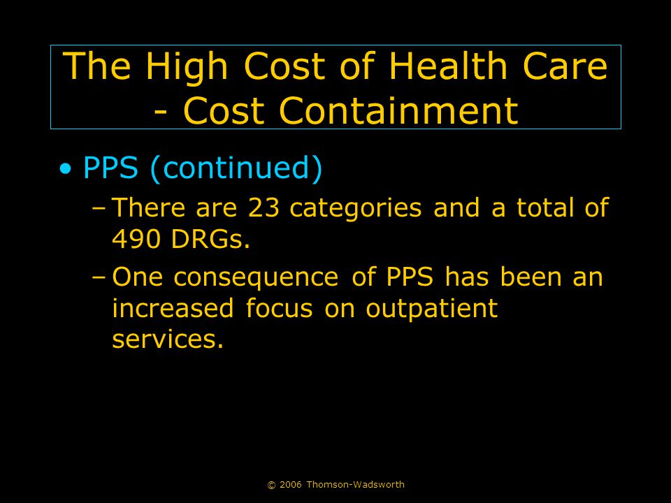 The High Cost of Health Care - Cost Containment PPS (continued) –There are 23 categories and a total of 490 DRGs. –One consequence of PPS has been an