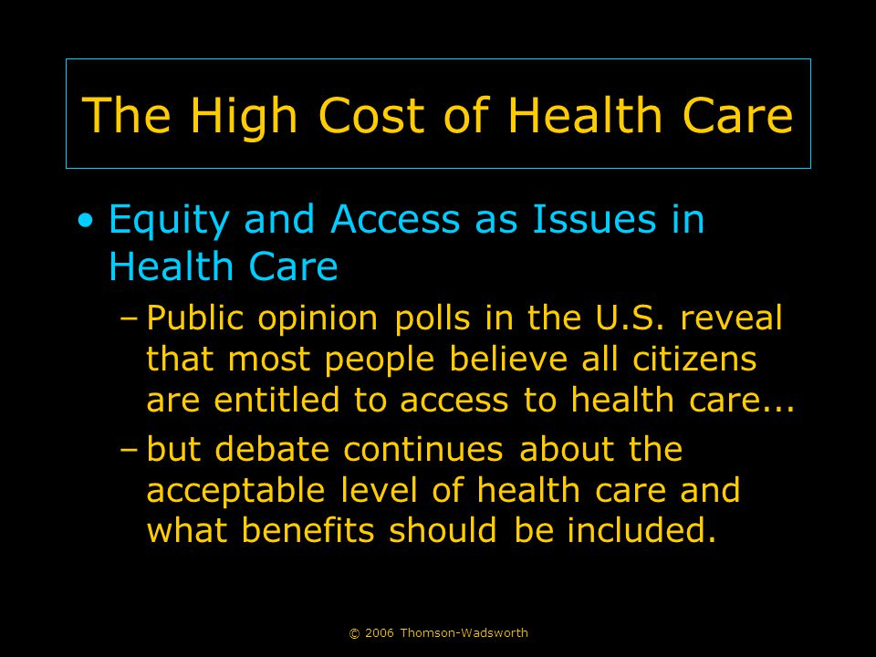 © 2006 Thomson-Wadsworth The High Cost of Health Care Equity and Access as Issues in Health Care –Public opinion polls in the U.S.