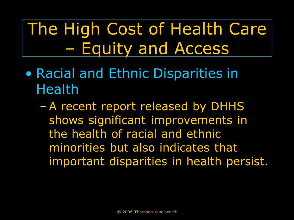 © 2006 Thomson-Wadsworth The High Cost of Health Care – Equity and Access Racial and Ethnic Disparities in Health –A recent report released by DHHS shows significant improvements in the health of racial and ethnic minorities but also indicates that important disparities in health persist.
