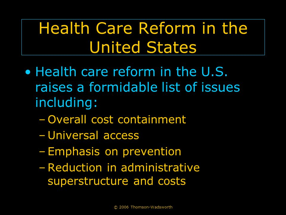 © 2006 Thomson-Wadsworth Health Care Reform in the United States Health care reform in the U.S. raises a formidable list of issues including: –Overall