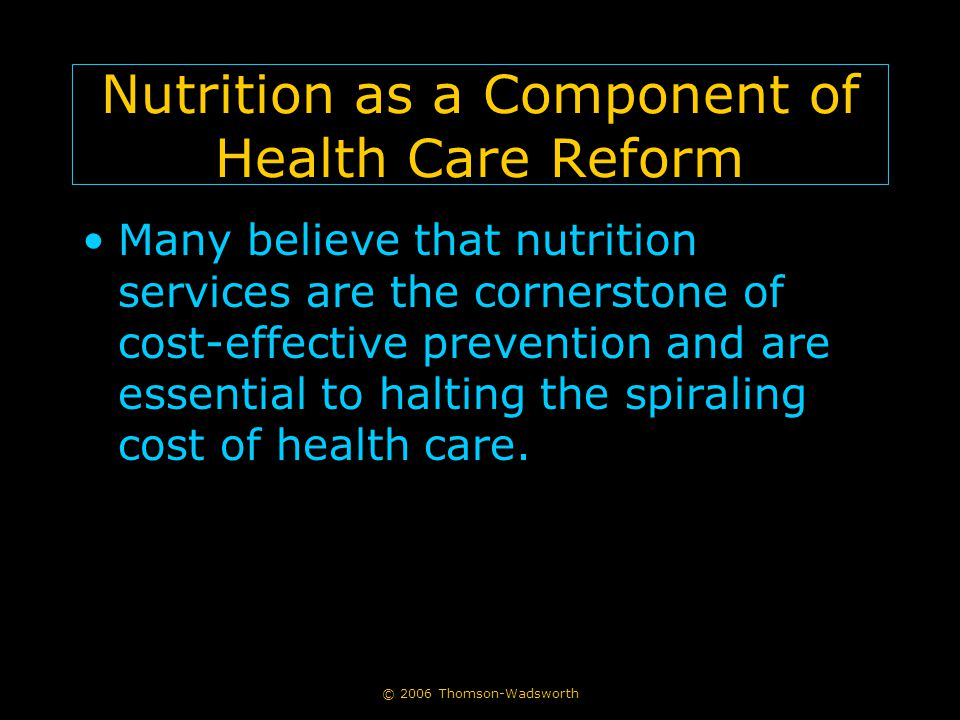 © 2006 Thomson-Wadsworth Nutrition as a Component of Health Care Reform Many believe that nutrition services are the cornerstone of cost-effective prevention and are essential to halting the spiraling cost of health care.