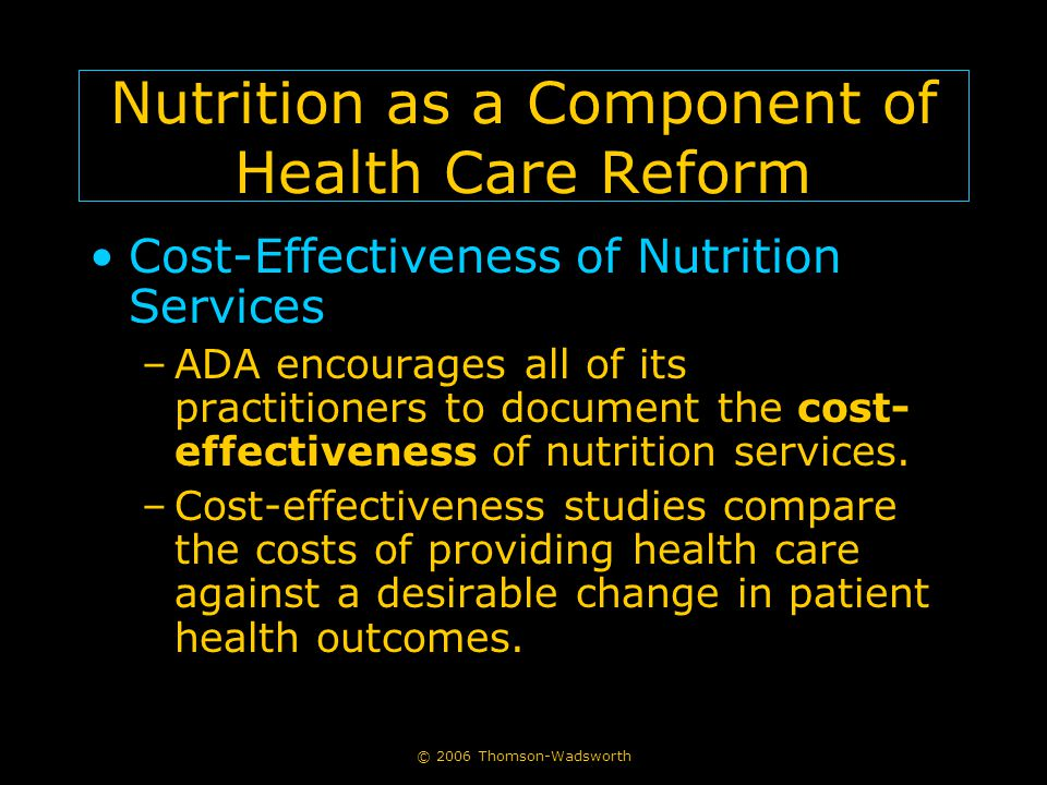 © 2006 Thomson-Wadsworth Nutrition as a Component of Health Care Reform Cost-Effectiveness of Nutrition Services –ADA encourages all of its practition