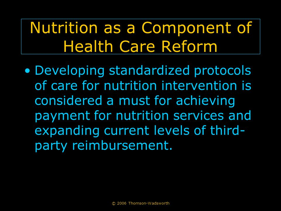 © 2006 Thomson-Wadsworth Nutrition as a Component of Health Care Reform Developing standardized protocols of care for nutrition intervention is considered a must for achieving payment for nutrition services and expanding current levels of third- party reimbursement.