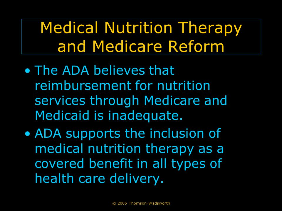 © 2006 Thomson-Wadsworth Medical Nutrition Therapy and Medicare Reform The ADA believes that reimbursement for nutrition services through Medicare and