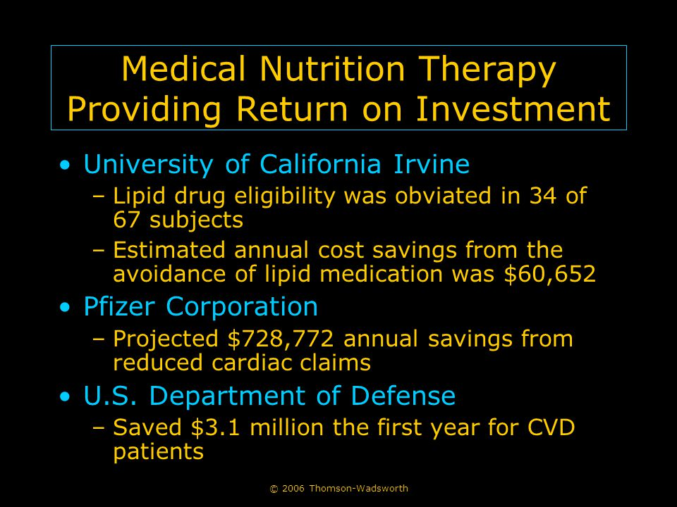 © 2006 Thomson-Wadsworth Medical Nutrition Therapy Providing Return on Investment University of California Irvine –Lipid drug eligibility was obviated in 34 of 67 subjects –Estimated annual cost savings from the avoidance of lipid medication was $60,652 Pfizer Corporation –Projected $728,772 annual savings from reduced cardiac claims U.S.