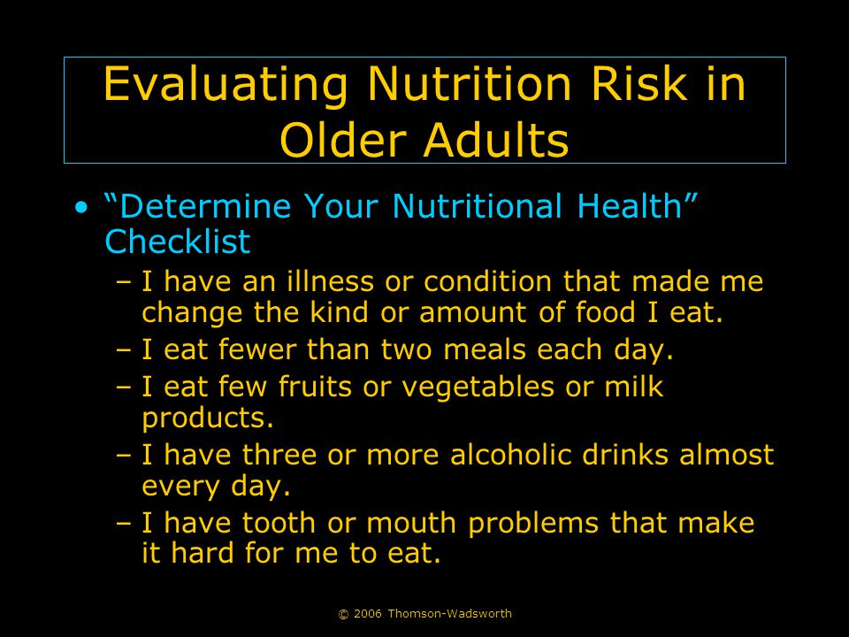 "© 2006 Thomson-Wadsworth Evaluating Nutrition Risk in Older Adults ""Determine Your Nutritional Health"" Checklist –I have an illness or condition that"