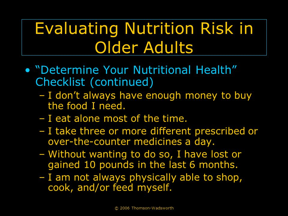 "© 2006 Thomson-Wadsworth Evaluating Nutrition Risk in Older Adults ""Determine Your Nutritional Health"" Checklist (continued) –I don't always have enou"