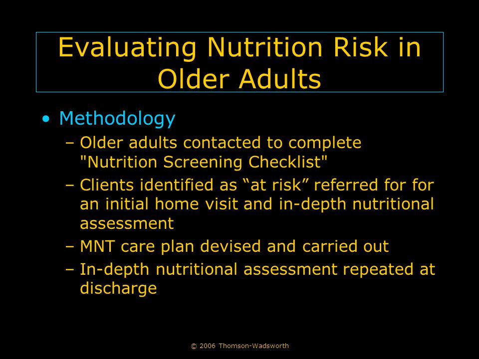 © 2006 Thomson-Wadsworth Evaluating Nutrition Risk in Older Adults Methodology –Older adults contacted to complete