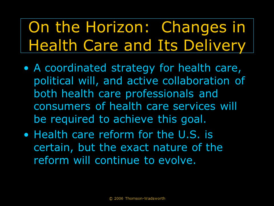© 2006 Thomson-Wadsworth On the Horizon: Changes in Health Care and Its Delivery A coordinated strategy for health care, political will, and active co