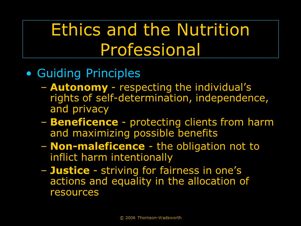 © 2006 Thomson-Wadsworth Ethics and the Nutrition Professional Guiding Principles –Autonomy - respecting the individual's rights of self-determination