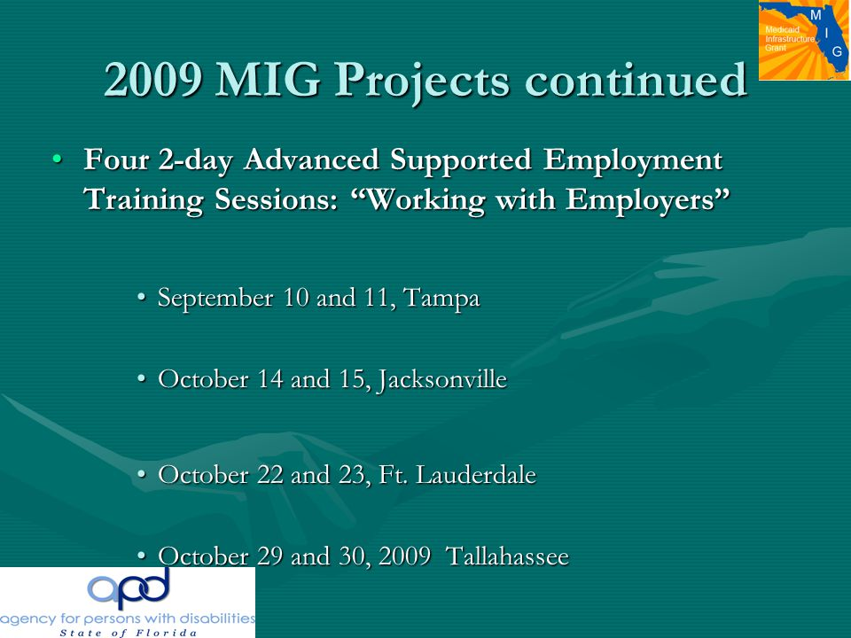 2009 MIG Projects continued Four 2-day Advanced Supported Employment Training Sessions: Working with Employers Four 2-day Advanced Supported Employment Training Sessions: Working with Employers September 10 and 11, TampaSeptember 10 and 11, Tampa October 14 and 15, JacksonvilleOctober 14 and 15, Jacksonville October 22 and 23, Ft.