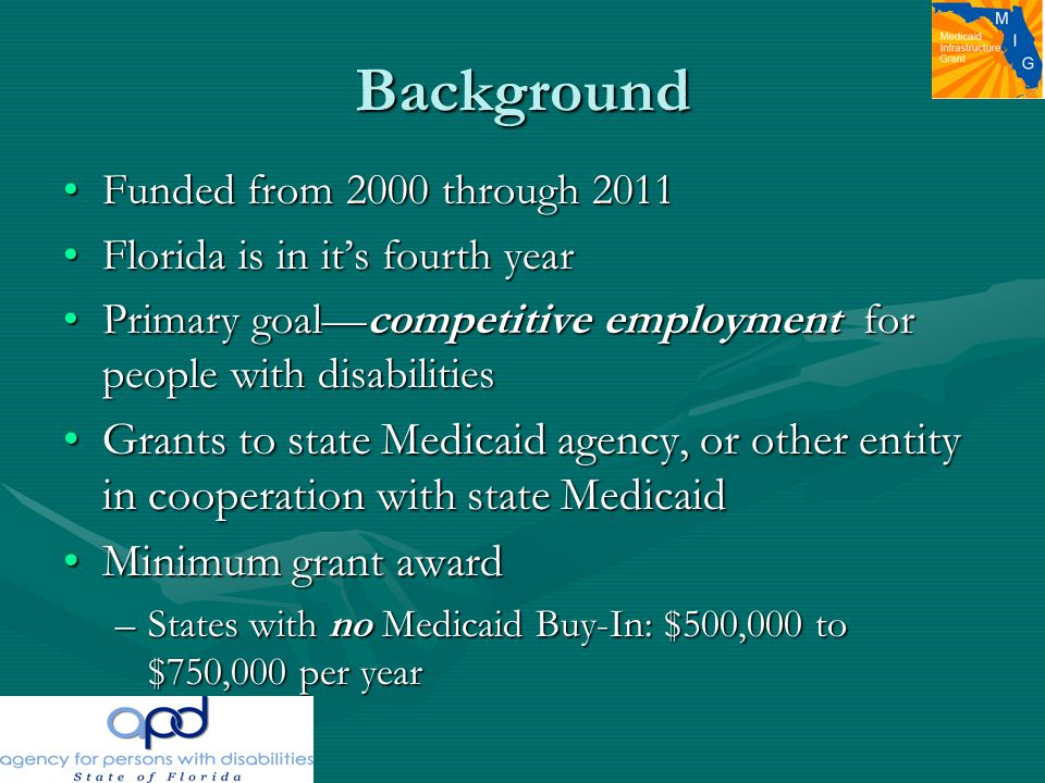 Background Funded from 2000 through 2011Funded from 2000 through 2011 Florida is in it's fourth yearFlorida is in it's fourth year Primary goal—competitive employment for people with disabilitiesPrimary goal—competitive employment for people with disabilities Grants to state Medicaid agency, or other entity in cooperation with state MedicaidGrants to state Medicaid agency, or other entity in cooperation with state Medicaid Minimum grant awardMinimum grant award –States with no Medicaid Buy-In: $500,000 to $750,000 per year