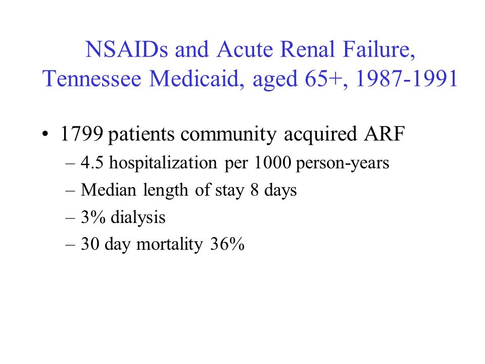 NSAIDs and Acute Renal Failure, Tennessee Medicaid, aged 65+, 1987-1991 1799 patients community acquired ARF –4.5 hospitalization per 1000 person-year