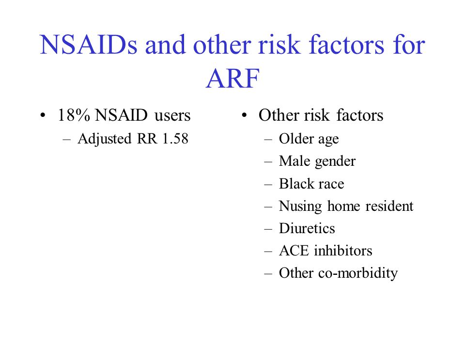 NSAIDs and other risk factors for ARF 18% NSAID users –Adjusted RR 1.58 Other risk factors –Older age –Male gender –Black race –Nusing home resident –Diuretics –ACE inhibitors –Other co-morbidity