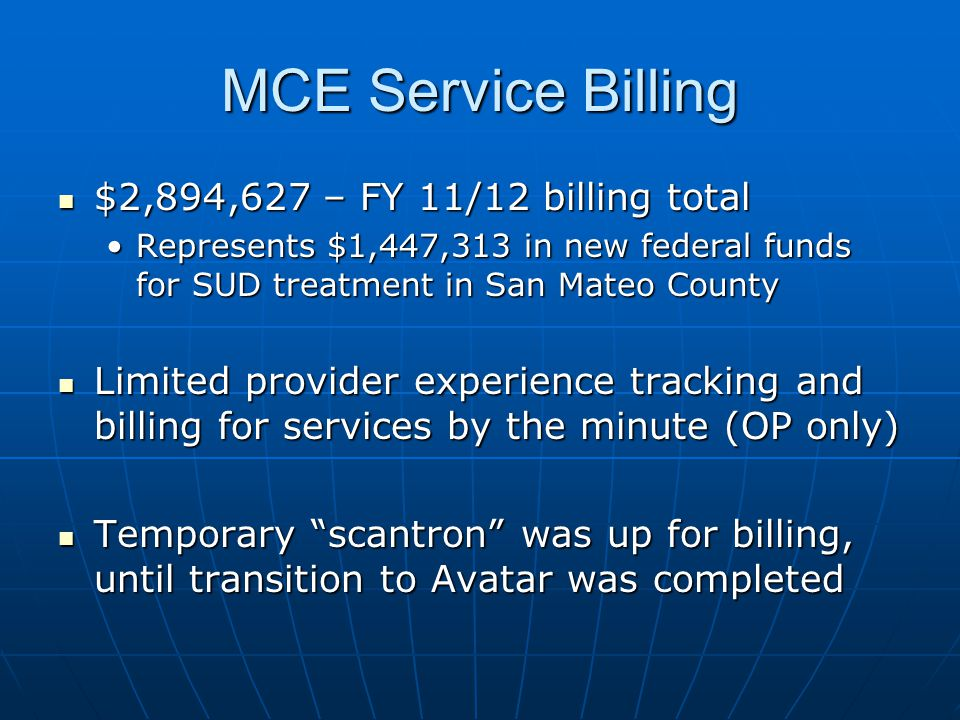 MCE Service Billing $2,894,627 – FY 11/12 billing total $2,894,627 – FY 11/12 billing total Represents $1,447,313 in new federal funds for SUD treatment in San Mateo CountyRepresents $1,447,313 in new federal funds for SUD treatment in San Mateo County Limited provider experience tracking and billing for services by the minute (OP only) Limited provider experience tracking and billing for services by the minute (OP only) Temporary scantron was up for billing, until transition to Avatar was completed Temporary scantron was up for billing, until transition to Avatar was completed