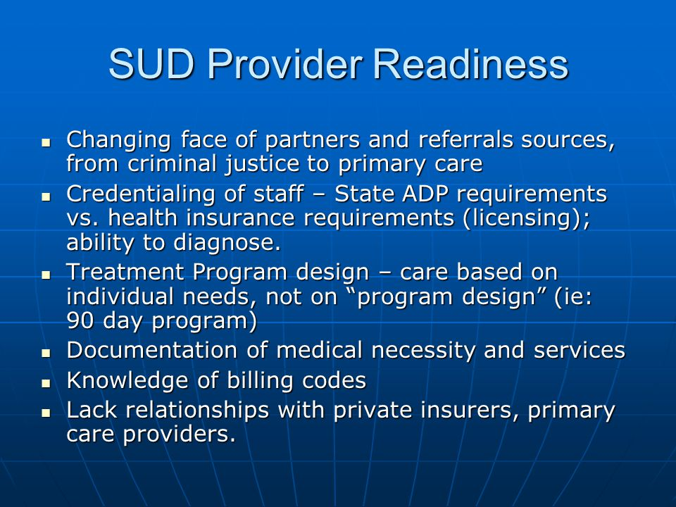 SUD Provider Readiness Changing face of partners and referrals sources, from criminal justice to primary care Changing face of partners and referrals sources, from criminal justice to primary care Credentialing of staff – State ADP requirements vs.