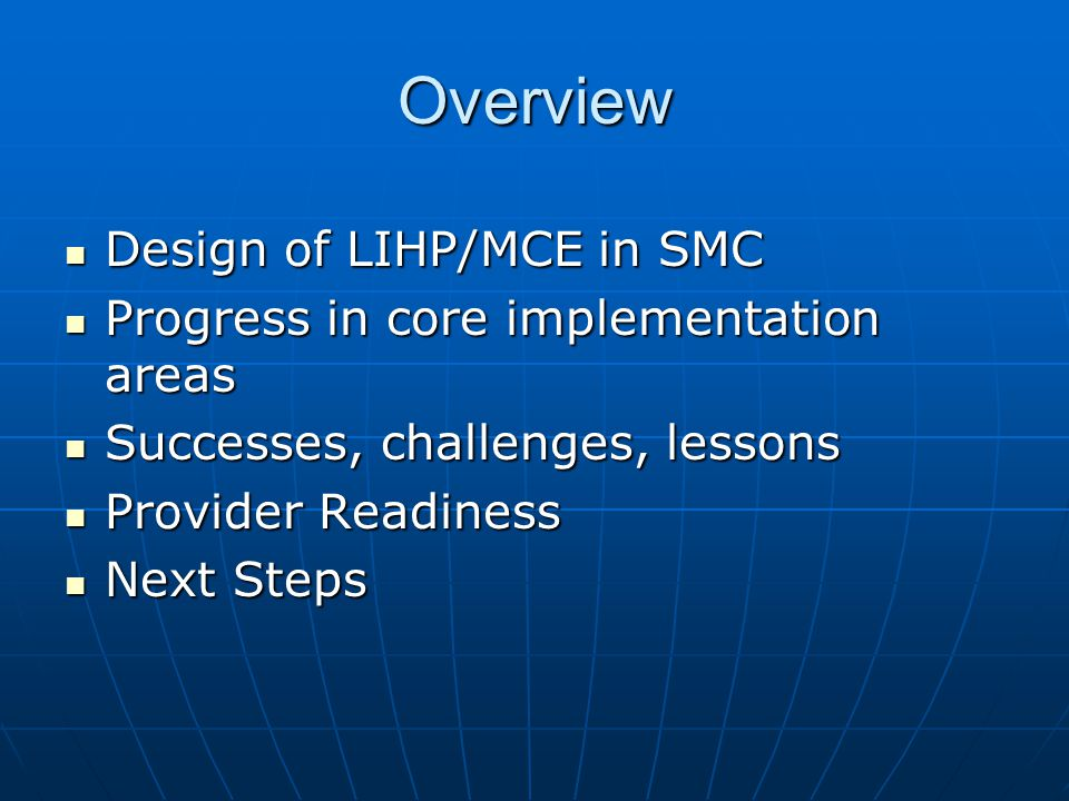 Overview Design of LIHP/MCE in SMC Design of LIHP/MCE in SMC Progress in core implementation areas Progress in core implementation areas Successes, challenges, lessons Successes, challenges, lessons Provider Readiness Provider Readiness Next Steps Next Steps