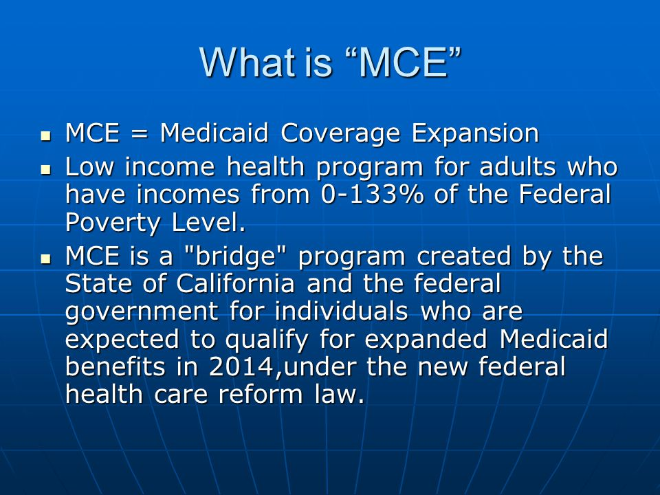What is MCE MCE = Medicaid Coverage Expansion MCE = Medicaid Coverage Expansion Low income health program for adults who have incomes from 0-133% of the Federal Poverty Level.