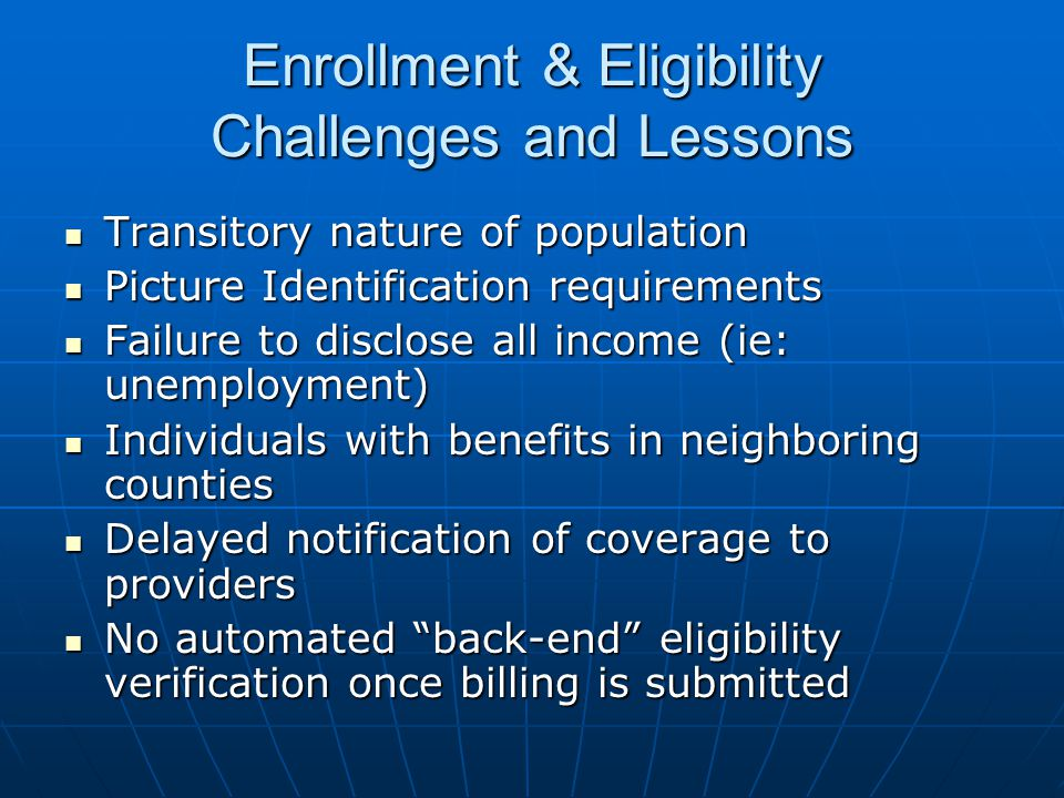 Enrollment & Eligibility Challenges and Lessons Transitory nature of population Transitory nature of population Picture Identification requirements Picture Identification requirements Failure to disclose all income (ie: unemployment) Failure to disclose all income (ie: unemployment) Individuals with benefits in neighboring counties Individuals with benefits in neighboring counties Delayed notification of coverage to providers Delayed notification of coverage to providers No automated back-end eligibility verification once billing is submitted No automated back-end eligibility verification once billing is submitted