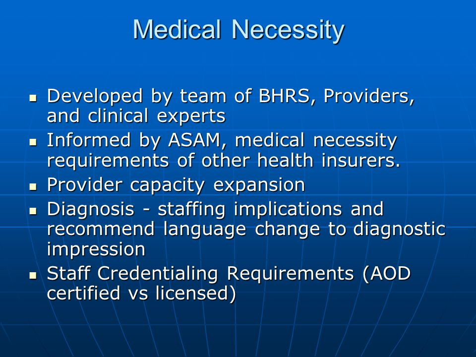 Medical Necessity Developed by team of BHRS, Providers, and clinical experts Developed by team of BHRS, Providers, and clinical experts Informed by ASAM, medical necessity requirements of other health insurers.