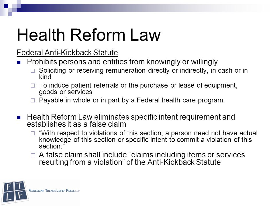 Copyright © 2010 Feldesman Tucker Leifer Fidell LLP Health Reform Law Federal Anti-Kickback Statute Prohibits persons and entities from knowingly or willingly  Soliciting or receiving remuneration directly or indirectly, in cash or in kind  To induce patient referrals or the purchase or lease of equipment, goods or services  Payable in whole or in part by a Federal health care program.