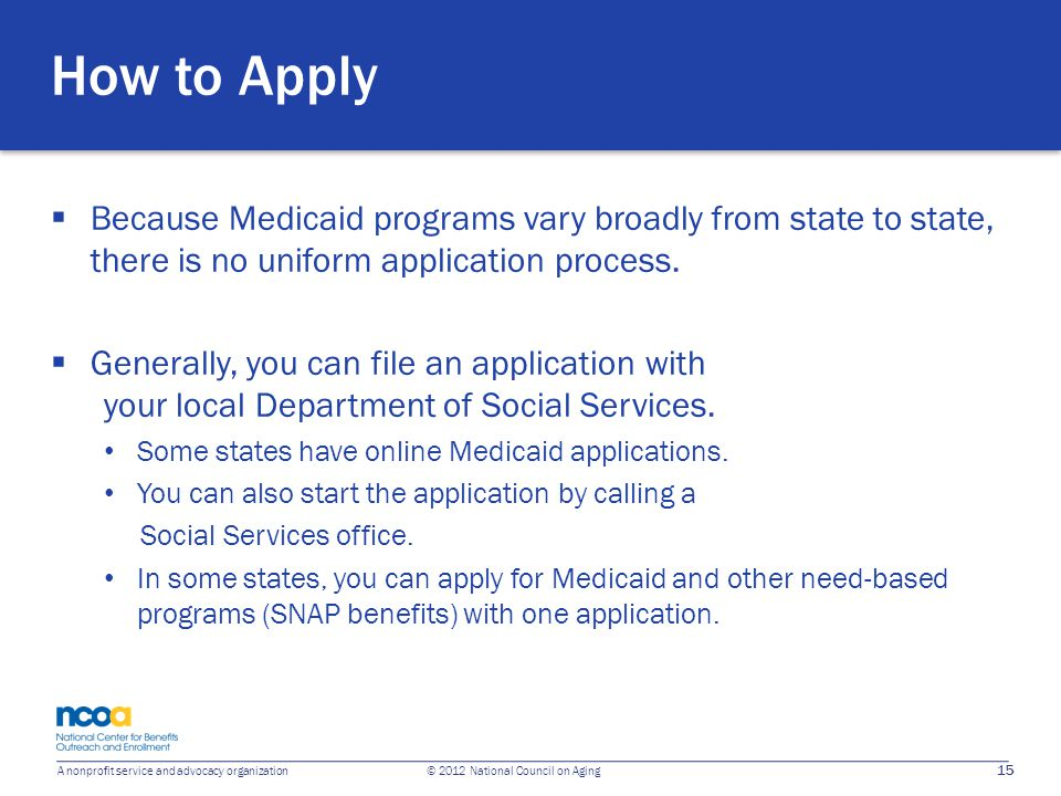 15 A nonprofit service and advocacy organization © 2012 National Council on Aging How to Apply  Because Medicaid programs vary broadly from state to