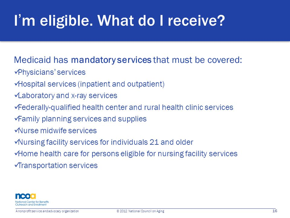 16 A nonprofit service and advocacy organization © 2012 National Council on Aging I'm eligible. What do I receive? Medicaid has mandatory services tha
