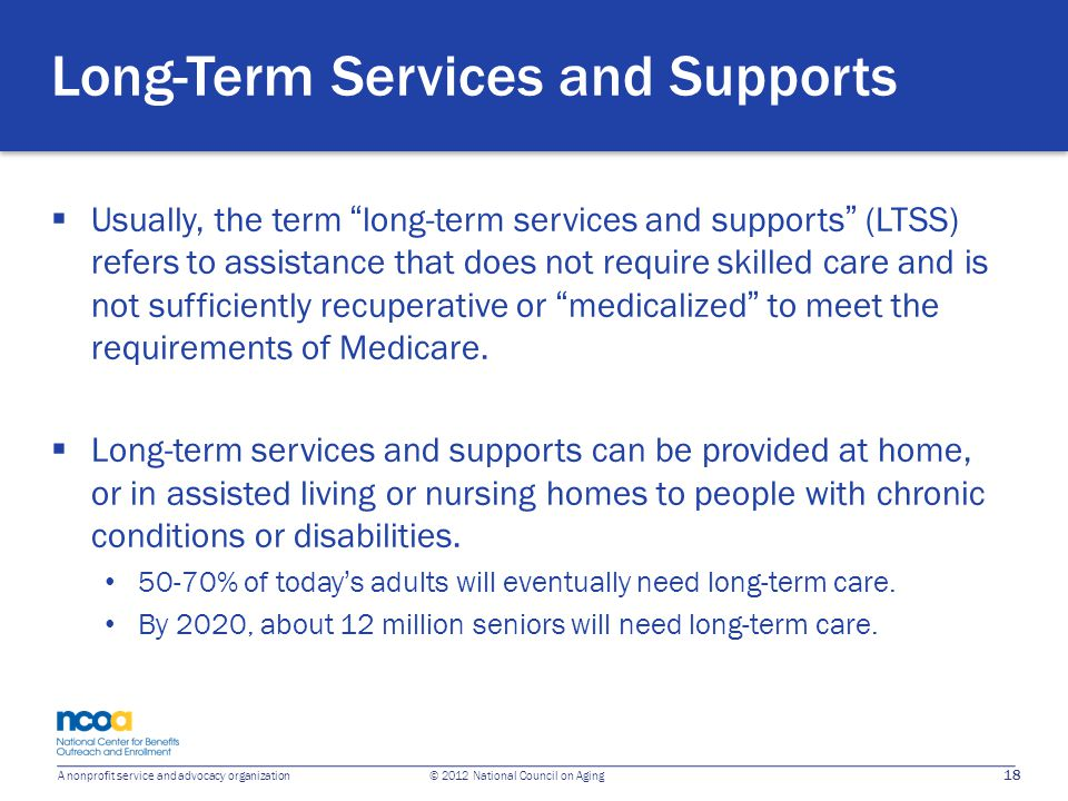 "18 A nonprofit service and advocacy organization © 2012 National Council on Aging Long-Term Services and Supports  Usually, the term ""long-term servi"