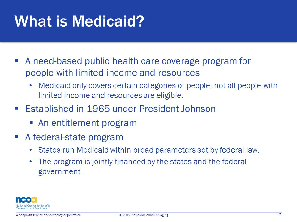 3 A nonprofit service and advocacy organization © 2012 National Council on Aging What is Medicaid?  A need-based public health care coverage program