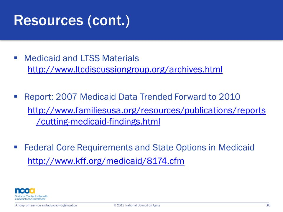 30 A nonprofit service and advocacy organization © 2012 National Council on Aging Resources (cont.)  Medicaid and LTSS Materials http://www.ltcdiscus