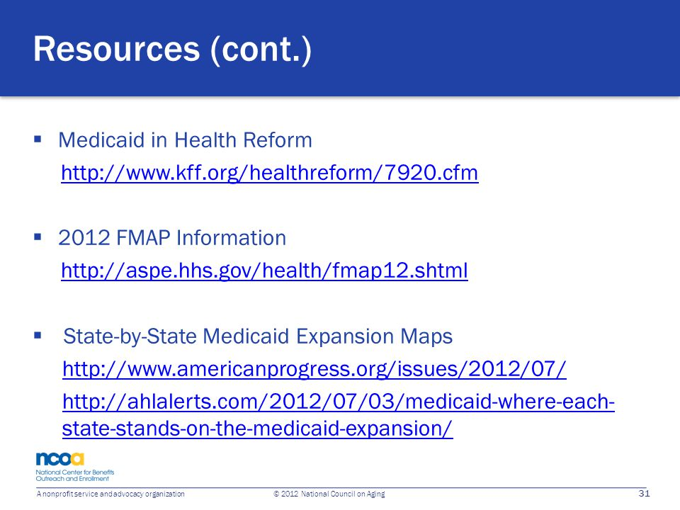 31 A nonprofit service and advocacy organization © 2012 National Council on Aging Resources (cont.)  Medicaid in Health Reform http://www.kff.org/hea