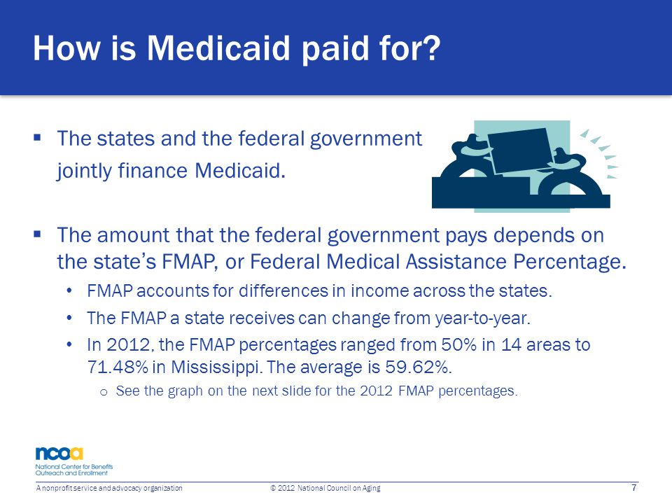 7 A nonprofit service and advocacy organization © 2012 National Council on Aging How is Medicaid paid for?  The states and the federal government joi
