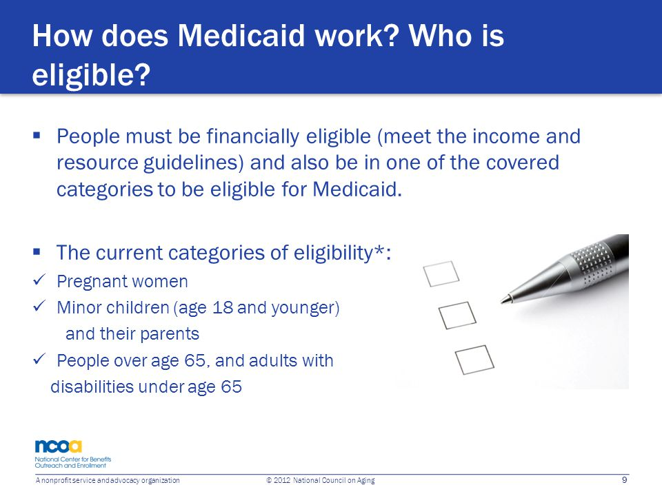 9 A nonprofit service and advocacy organization © 2012 National Council on Aging How does Medicaid work? Who is eligible?  People must be financially
