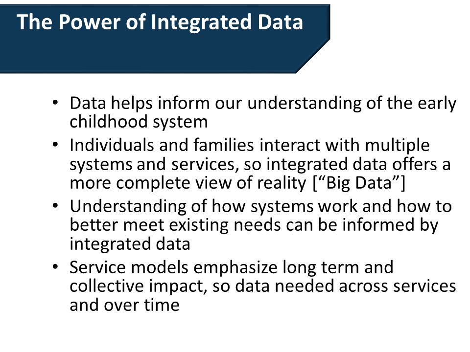 The Power of Integrated Data Data helps inform our understanding of the early childhood system Individuals and families interact with multiple systems and services, so integrated data offers a more complete view of reality [ Big Data ] Understanding of how systems work and how to better meet existing needs can be informed by integrated data Service models emphasize long term and collective impact, so data needed across services and over time