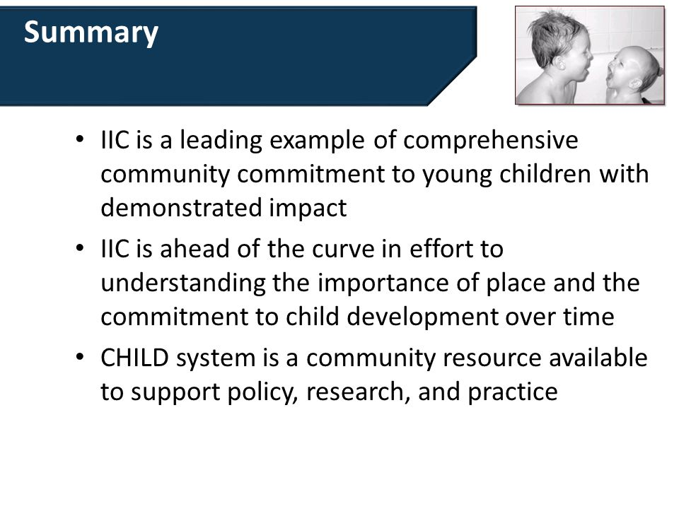 Summary IIC is a leading example of comprehensive community commitment to young children with demonstrated impact IIC is ahead of the curve in effort to understanding the importance of place and the commitment to child development over time CHILD system is a community resource available to support policy, research, and practice