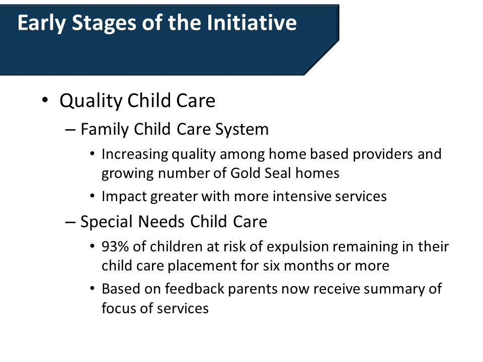 Early Stages of the Initiative Quality Child Care – Family Child Care System Increasing quality among home based providers and growing number of Gold Seal homes Impact greater with more intensive services – Special Needs Child Care 93% of children at risk of expulsion remaining in their child care placement for six months or more Based on feedback parents now receive summary of focus of services
