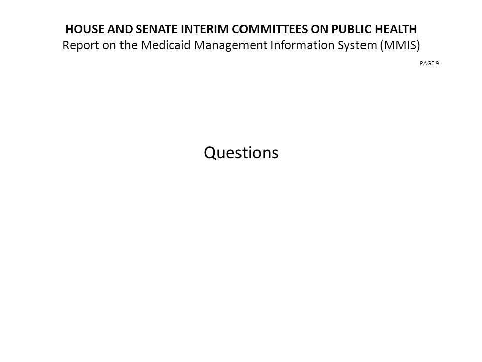 HOUSE AND SENATE INTERIM COMMITTEES ON PUBLIC HEALTH Report on the Medicaid Management Information System (MMIS) PAGE 9 Questions