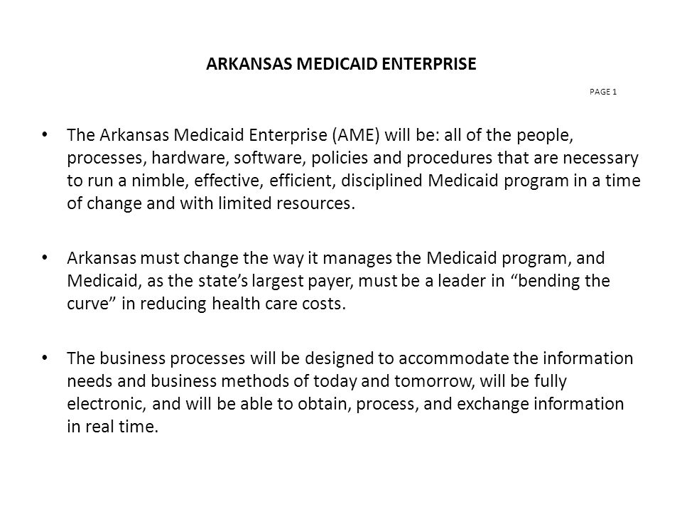 ARKANSAS MEDICAID ENTERPRISE PAGE 1 The Arkansas Medicaid Enterprise (AME) will be: all of the people, processes, hardware, software, policies and procedures that are necessary to run a nimble, effective, efficient, disciplined Medicaid program in a time of change and with limited resources.