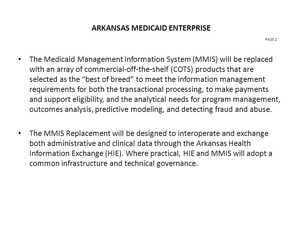 ARKANSAS MEDICAID ENTERPRISE PAGE 2 The Medicaid Management Information System (MMIS) will be replaced with an array of commercial-off-the-shelf (COTS) products that are selected as the best of breed to meet the information management requirements for both the transactional processing, to make payments and support eligibility, and the analytical needs for program management, outcomes analysis, predictive modeling, and detecting fraud and abuse.