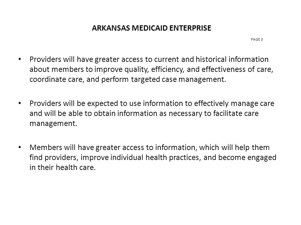 ARKANSAS MEDICAID ENTERPRISE PAGE 3 Providers will have greater access to current and historical information about members to improve quality, efficiency, and effectiveness of care, coordinate care, and perform targeted case management.