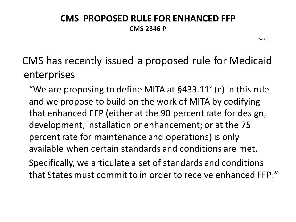 CMS PROPOSED RULE FOR ENHANCED FFP CMS-2346-P PAGE 5 CMS has recently issued a proposed rule for Medicaid enterprises We are proposing to define MITA at §433.111(c) in this rule and we propose to build on the work of MITA by codifying that enhanced FFP (either at the 90 percent rate for design, development, installation or enhancement; or at the 75 percent rate for maintenance and operations) is only available when certain standards and conditions are met.