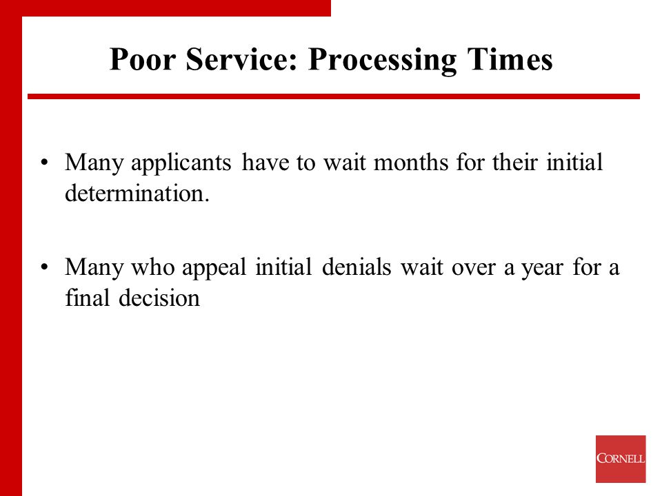 Poor Service: Processing Times Many applicants have to wait months for their initial determination.
