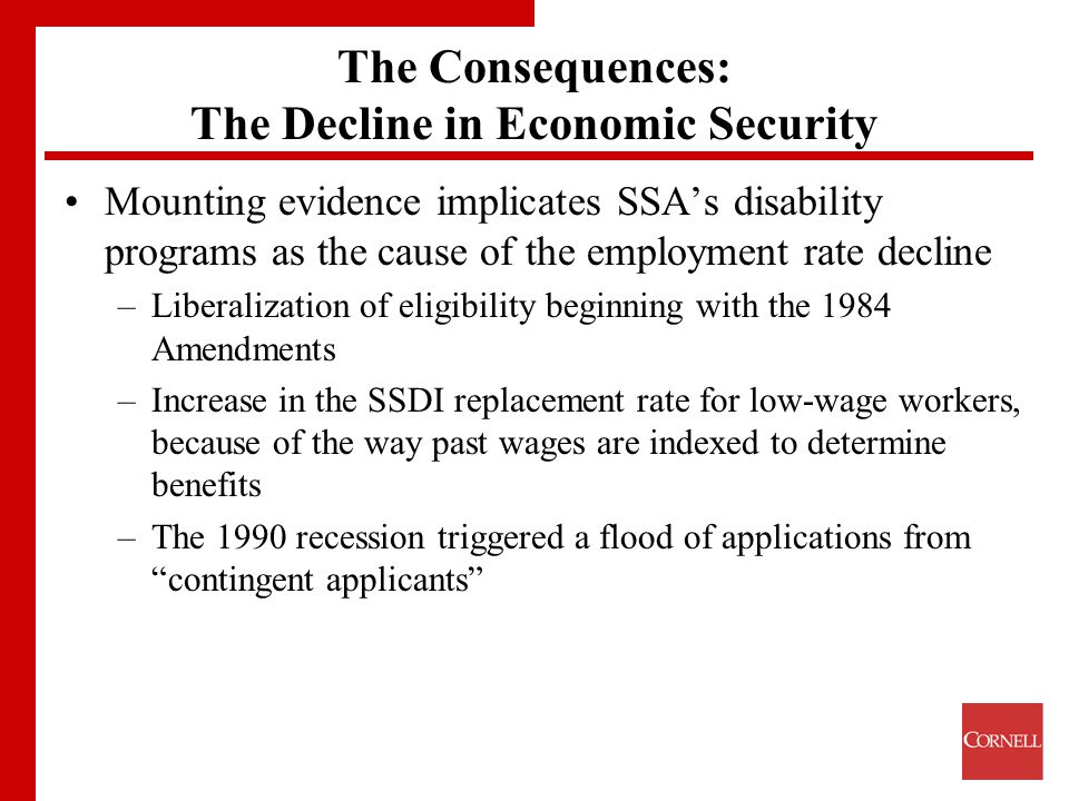 The Consequences: The Decline in Economic Security Mounting evidence implicates SSA's disability programs as the cause of the employment rate decline –Liberalization of eligibility beginning with the 1984 Amendments –Increase in the SSDI replacement rate for low-wage workers, because of the way past wages are indexed to determine benefits –The 1990 recession triggered a flood of applications from contingent applicants