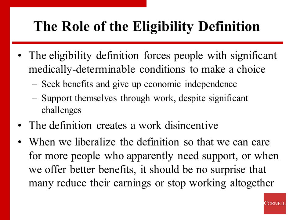 The Role of the Eligibility Definition The eligibility definition forces people with significant medically-determinable conditions to make a choice –Seek benefits and give up economic independence –Support themselves through work, despite significant challenges The definition creates a work disincentive When we liberalize the definition so that we can care for more people who apparently need support, or when we offer better benefits, it should be no surprise that many reduce their earnings or stop working altogether